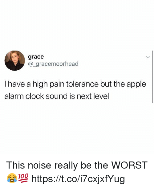Apple, Clock, and The Worst: grace  @_gracemoorhead  I have a high pain tolerance but the apple  alarm clock sound is next level This noise really be the WORST 😂💯 https://t.co/i7cxjxfYug