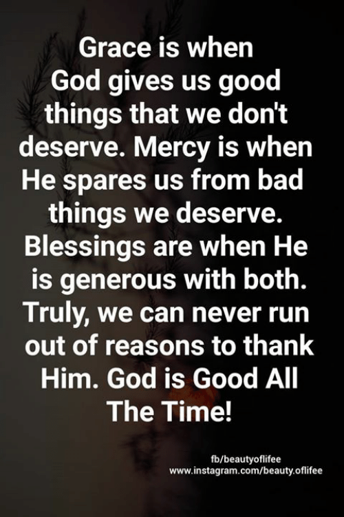 bad things: Grace is when  God gives us good  things that we don't  deserve. Mercy is when  He spares us from bad  things we deserve.  Blessings are when He  is generous with both.  Truly, we can never run  out of reasons to thank  Him. God is Good All  The Time!  fb/beautyoflifee  www.instagram.com/beauty.oflifee