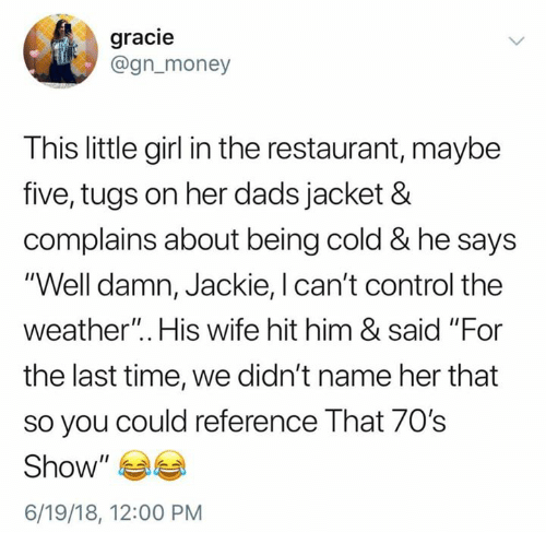 "Money, Control, and Girl: gracie  @gn_money  This little girl in the restaurant, maybe  five, tugs on her dads jacket &  complains about being cold & he says  ""Well damn, Jackie, l can't control the  weather"". His wife hit him & said ""For  the last time, we didn't name her that  so you could reference That 70's  Show""  6/19/18, 12:00 PM"