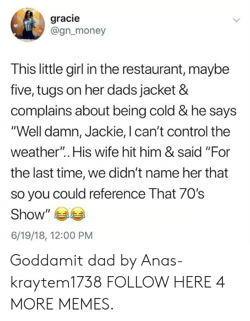 "Dad, Dank, and Memes: gracie  @gn_money  This little girl in the restaurant, maybe  five, tugs on her dads jacket &  complains about being cold & he says  ""Well damn, Jackie, I can't control the  weather"".. His wife hit him & said ""For  the last time, we didn't name her that  so you could reference That 70s  Show  6/19/18, 12:00 PM Goddamit dad by Anas-kraytem1738 FOLLOW HERE 4 MORE MEMES."