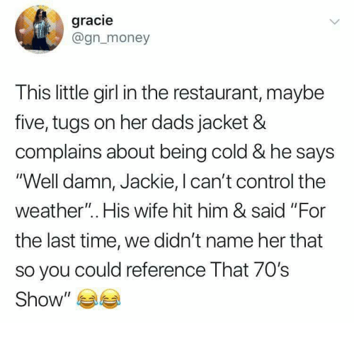 """Control, Girl, and Restaurant: gracie  @gnmoney  This little girl in the restaurant, maybe  five, tugs on her dads jacket &  complains about being cold & he says  'Well damn, Jackie, I can't control the  weather"""". His wife hit him & said """"For  the last time, we didn't name her that  so you could reference That 70's  Show"""" 부부"""