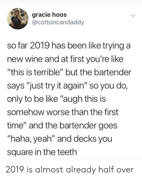 "Be Like, Yeah, and Wine: gracie hoos  @cottoncandaddy  so far 2019 has been like trying a  new wine and at first you're like  ""this is terrible"" but the bartender  says ""just try it again"" so you do,  only to be like ""augh this is  somehow worse than the first  time"" and the bartender goes  ""haha, yeah"" and decks you  square in the teeth 2019 is almost already half over"