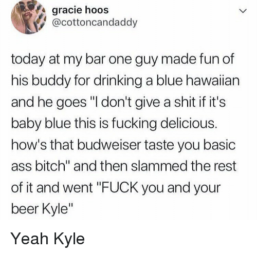 "Ass, Beer, and Bitch: gracie hoos  @cottoncandaddy  today at my bar one guy made fun of  his buddy for drinking a blue hawaiian  and he goes ""I don't give a shit if it's  baby blue this is fucking delicious.  how's that budweiser taste you basic  ass bitch"" and then slammed the rest  of it and went ""FUCK you and your  beer Kyle"" Yeah Kyle"