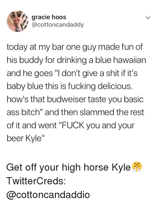 "Ass, Beer, and Bitch: gracie hoos  @cottoncandaddy  today at my bar one guy made fun of  his buddy for drinking a blue hawaiian  and he goes ""I don't give a shit if it's  baby blue this is fucking delicious.  how's that budweiser taste you basic  ass bitch"" and then slammed the rest  of it and went ""FUCK you and your  beer Kyle Get off your high horse Kyle😤 TwitterCreds: @cottoncandaddio"
