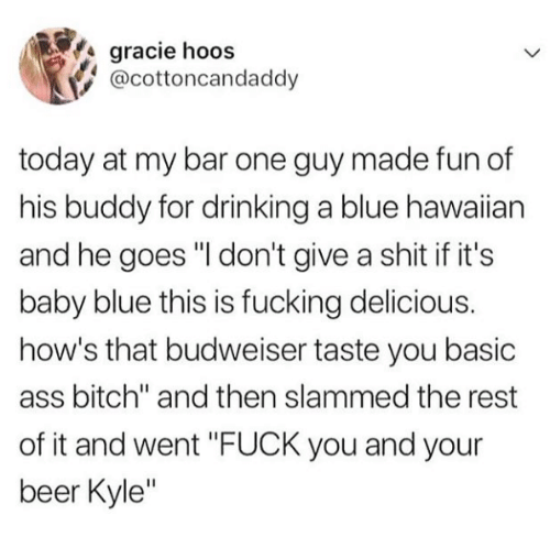 "Ass, Beer, and Bitch: gracie hoos  @cottoncandaddy  today at my bar one guy made fun of  his buddy for drinking a blue hawaiian  and he goes ""I don't give a shit if it's  baby blue this is fucking delicious.  how's that budweiser taste you basic  ass bitch"" and then slammed the rest  of it and went ""FUCK you and your  beer Kyle"""