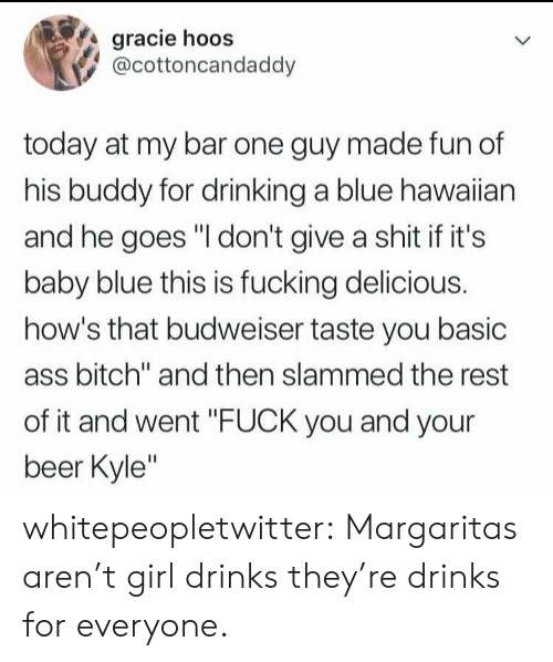 "Ass, Beer, and Bitch: gracie hoos  @cottoncandaddy  today at my bar one guy made fun of  his buddy for drinking a blue hawaiian  and he goes ""I don't give a shit if it's  baby blue this is fucking delicious.  how's that budweiser taste you basic  ass bitch"" and then slammed the rest  of it and went ""FUCK you and your  beer Kyle"" whitepeopletwitter:  Margaritas aren't girl drinks they're drinks for everyone."