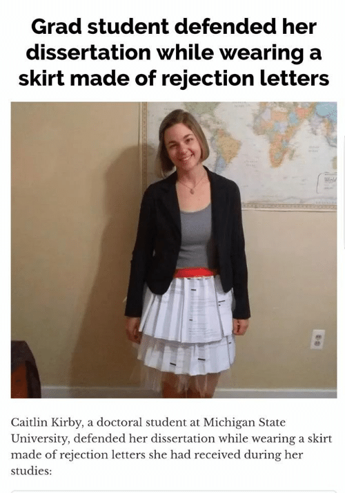 letters: Grad student defended her  dissertation while wearing a  skirt made of rejection letters  Caitlin Kirby, a doctoral student at Michigan State  University, defended her dissertation while wearing a skirt  made of rejection letters she had received during her  studies:
