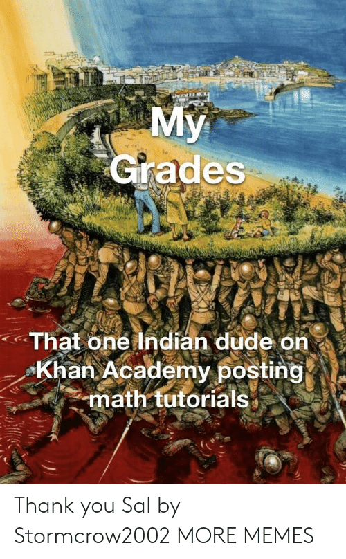 tutorials: Grades  That one Indian dude on  Khan Academy posting  math tutorials* Thank you Sal by Stormcrow2002 MORE MEMES