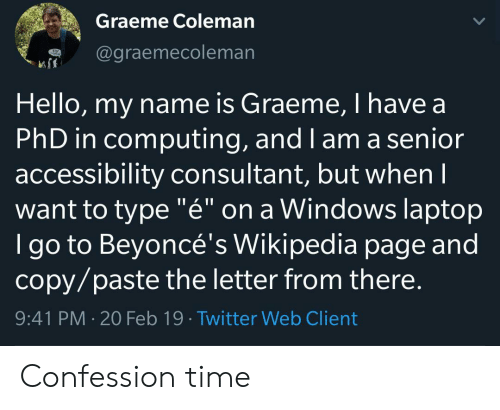 "Hello, Twitter, and Wikipedia: Graeme Coleman  @graemecoleman  Hello, my name is Graeme, I have a  PhD in computing, and I am a senior  accessibility consultant, but whenI  want to type ""é"" on a Windows laptop  I go to Beyoncé's Wikipedia page and  copy/paste the letter from there.  9:41 PM 20 Feb 19 Twitter Web Client Confession time"