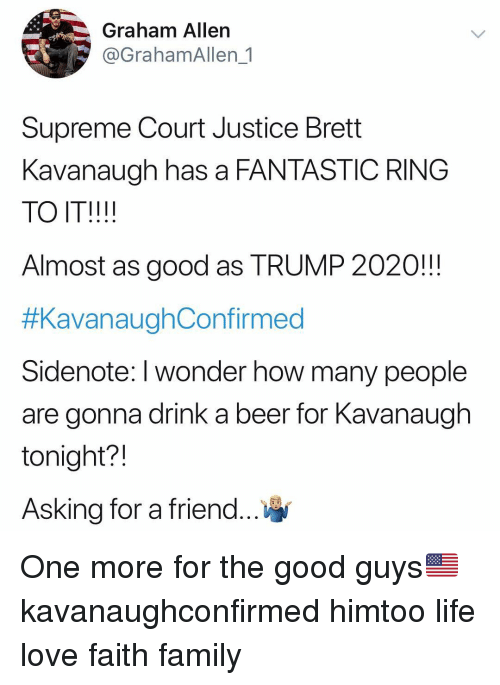 Beer, Family, and Life: Graham Allen  @GrahamAllen 1  Supreme Court Justice Brett  Kavanaugh has a FANTASTIC RING  TO IT!!!!  Almost as good as TRUMP 2020!!!  #KavanaughConfirmed  Sidenote: I wonder how many people  are gonna drink a beer for Kavanaugh  tonight?!  Asking for a friend One more for the good guys🇺🇸 kavanaughconfirmed himtoo life love faith family