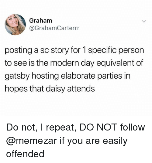 Trendy, Hosting, and Daisy: Graham  @GrahamCarterrr  posting a sc story for 1 specific person  to see is the modern day equivalent of  gatsby hosting elaborate parties in  hopes that daisy attends Do not, I repeat, DO NOT follow @memezar if you are easily offended