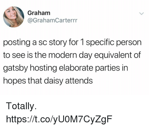 Funny, Hosting, and Daisy: Graham  @GrahamCarterrr  posting a sc story for 1 specific person  to see is the modern day equivalent of  gatsby hosting elaborate parties in  hopes that daisy attends Totally. https://t.co/yU0M7CyZgF