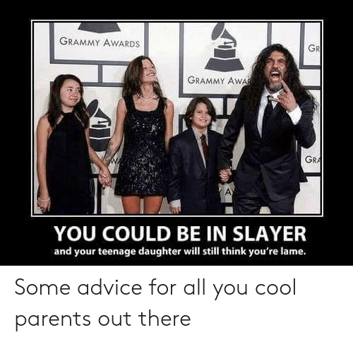 Grammy Awards: GRAMMY AWARDS  GR  GRAMMY AWA  GRA  YOU COULD BE IN SLAYER  and your teenage daughter will still think you're lame. Some advice for all you cool parents out there