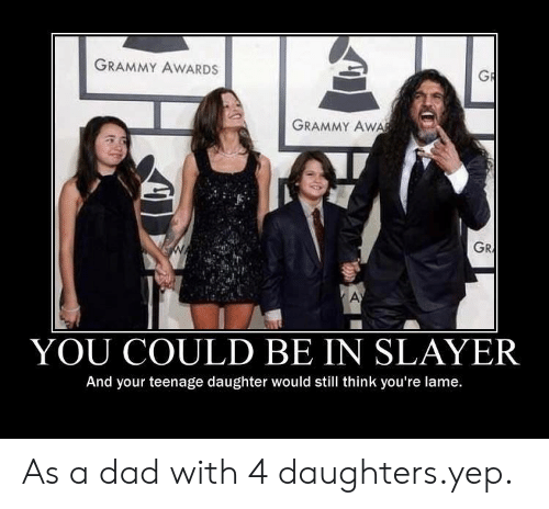 Dad, Grammy Awards, and Slayer: GRAMMY AWARDS  GRAMMY Aw  GR  YOU COULD BE IN SLAYER  And your teenage daughter would still think you're lame. As a dad with 4 daughters.yep.