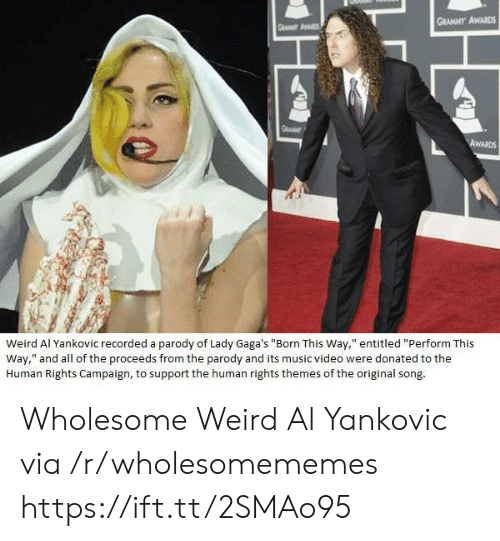"Grammy Awards, Music, and Videos: GRAMMY AWARDS  Weird Al Yankovic recorded a parody of Lady Gaga's ""Born This Way,"" entitled ""Perform This  Way,"" and all of the proceeds from the parody and its music video were donated to the  Human Rights Campaign, to support the human rights themes of the original song Wholesome Weird Al Yankovic via /r/wholesomememes https://ift.tt/2SMAo95"