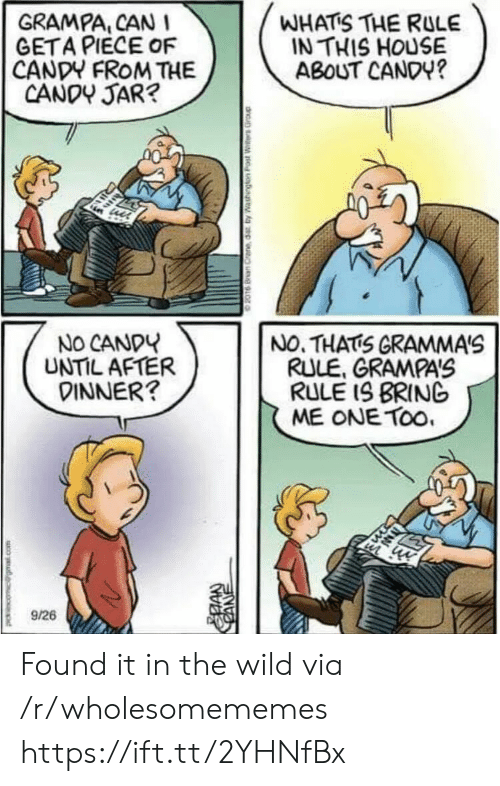 cane: GRAMPA, CAN  GETA PIECE OF  CANDY FROM THE  CANDY JAR?  WHATS THE RULE  IN THIS HOUSE  ABOUT CANDY?  NO CANDY  UNTIL AFTER  DINNER?  NO. THATS GRAMMA'S  RULE, GRAMPA'S  RULE IS BRING  ME ONE TOo  9/26  CANE Found it in the wild via /r/wholesomememes https://ift.tt/2YHNfBx