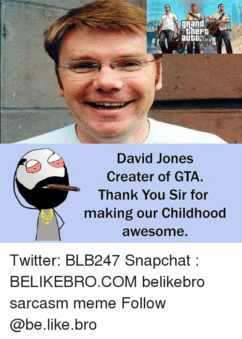 Be Like, Meme, and Memes: gRand  David Jones  Creater of GTA.  Thank You Sir for  making our Childhood  awesome Twitter: BLB247 Snapchat : BELIKEBRO.COM belikebro sarcasm meme Follow @be.like.bro
