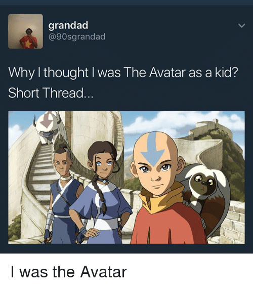 Memes, Avatar, and Thought: grandad  @90sgrandad  Why thought I was The Avatar as a kid?  Short Thread. I was the Avatar