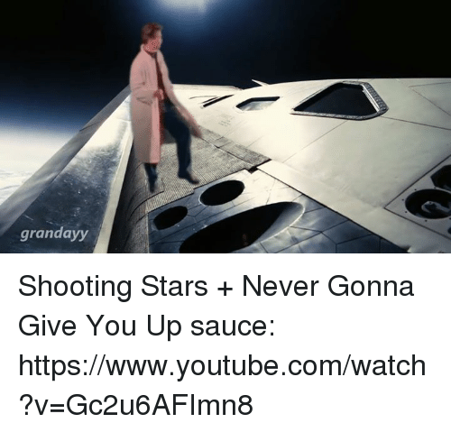 Youtubable: grandayy Shooting Stars + Never Gonna Give You Up   sauce: https://www.youtube.com/watch?v=Gc2u6AFImn8