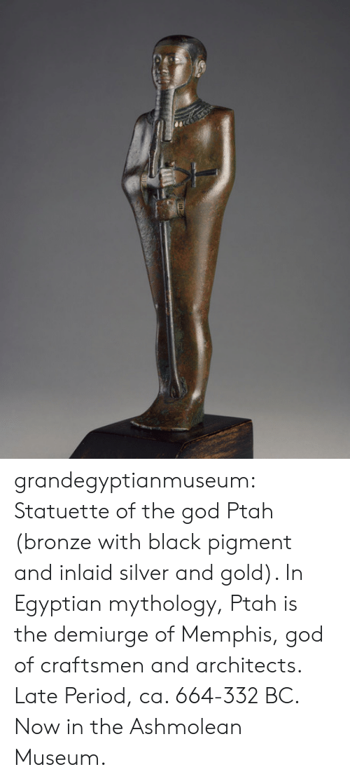 God, Period, and Tumblr: grandegyptianmuseum:  Statuette of the god Ptah (bronze with black pigment and inlaid silver and gold). In Egyptian mythology, Ptah is the demiurge of Memphis, god of craftsmen and architects. Late Period, ca. 664-332 BC. Now in the Ashmolean Museum.