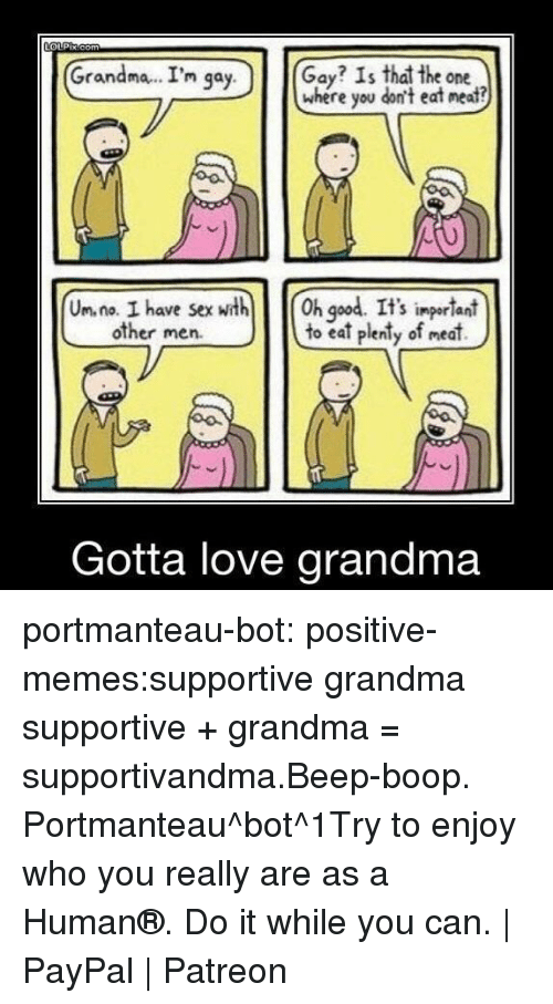 beep boop: Grandma.. I'm qa  Gay? Is that the one  where you don't eat neat?  y.  Un. na. I have sexth h god. It's ingerlant  to eat plenty of meat)  S impor lani  other men.  Gotta love grandma portmanteau-bot:  positive-memes:supportive grandma  supportive + grandma = supportivandma.Beep-boop. Portmanteau^bot^1Try to enjoy who you really are as a Human®. Do it while you can. | PayPal | Patreon