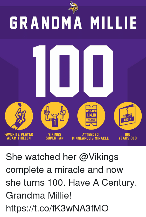 Anaconda, Grandma, and Memes: GRANDMA MILLIE  SAINTS  1.14.18  VIKINGS  HAPPY  100th  FAVORITE PLAYER  ADAM THIELEN  VIKINGS  SUPER FAN  ATTENDED  MINNEAPOLIS MIRACLE  100  YEARS OLD She watched her @Vikings complete a miracle and now she turns 100.  Have A Century, Grandma Millie! https://t.co/fK3wNA3fMO