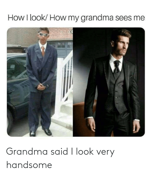 Grandma: Grandma said I look very handsome
