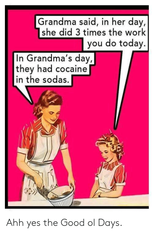 Grandma, Work, and Cocaine: Grandma said, in her day,  she did 3 times the work  you do today.  In Grandma's day,  they had cocaine  in the sodas. Ahh yes the Good ol Days.
