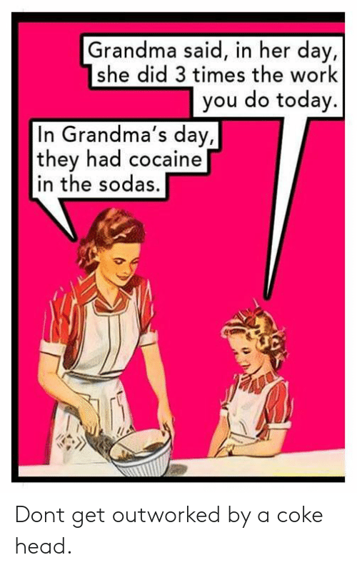 Grandma, Head, and Work: Grandma said, in her day,  she did 3 times the work  you do today.  In Grandma's day,  they had cocaine  in the sodas, Dont get outworked by a coke head.