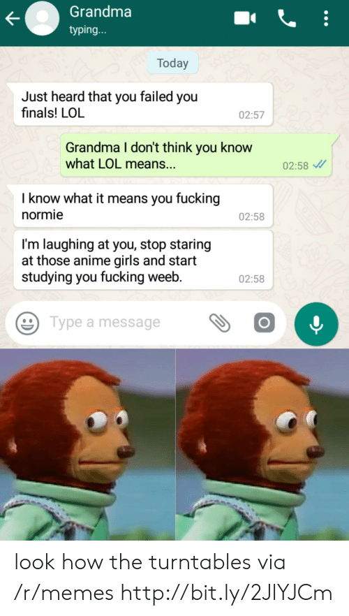 Anime, Finals, and Fucking: Grandma  typing...  Today  Just heard that you failed you  finals! LOL  02:57  Grandma I don't think you know  what LOL means..  02:58  I know what it means you fucking  normie  02:58  I'm laughing at you, stop staring  at those anime girls and start  studying you fucking weeb.  02:58  Type a message look how the turntables via /r/memes http://bit.ly/2JlYJCm