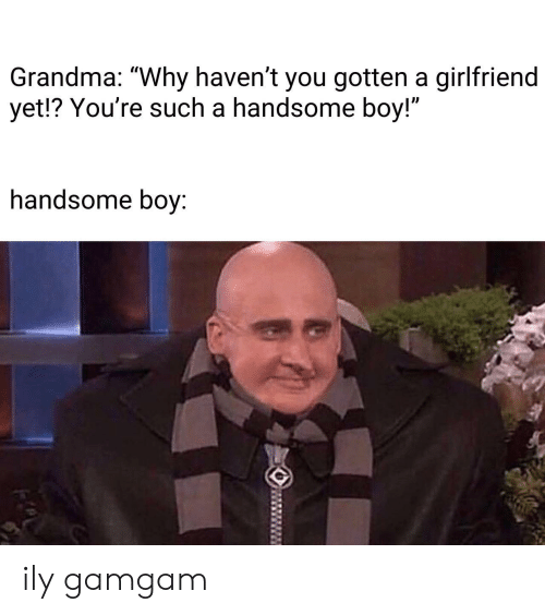 "Grandma, Girlfriend, and Boy: Grandma: ""Why haven't you gotten a girlfriend  yet!? You're such a handsome boy!""  Il  handsome boy: ily gamgam"