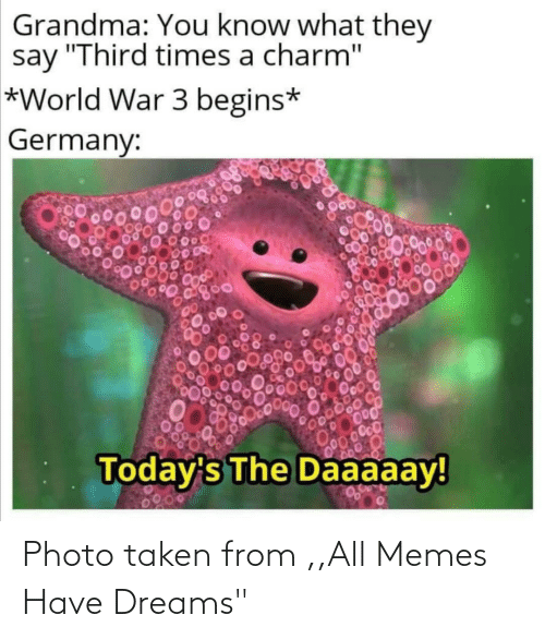"Grandma: Grandma: You know what they  say ""Third times a charm""  *World War 3 begins*  Germany:  00000  Today's The Daaaaay!  0200 Photo taken from ,,All Memes Have Dreams"""