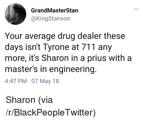 Blackpeopletwitter, Drug Dealer, and Masters: GrandMasterStan  @KingStanson  Your average drug dealer these  days isn't Tyrone at 711 any  more, it's Sharon in a prius with a  master's in engineering  4:47 PM 07 May 18 <p>Sharon (via /r/BlackPeopleTwitter)</p>
