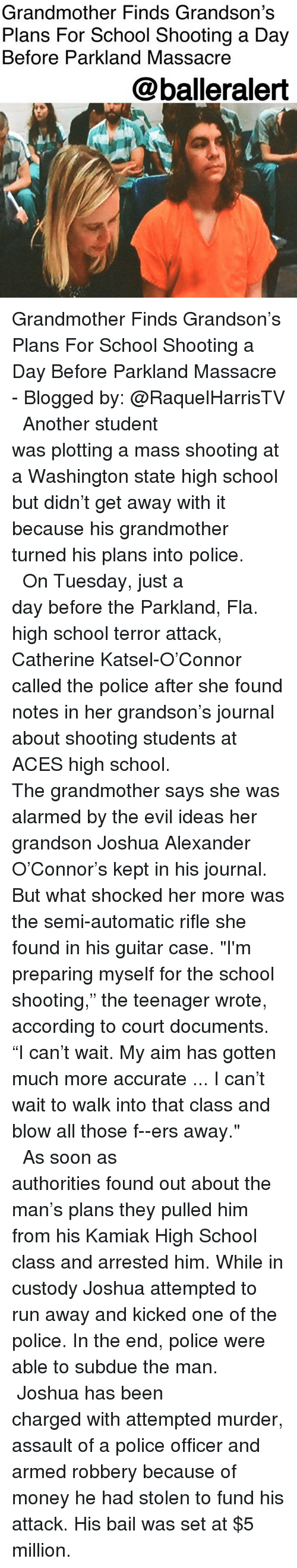 "Alarmed: Grandmother Finds Grandson's  Plans For School Shooting a Day  Before Parkland Massacre  @balleralert Grandmother Finds Grandson's Plans For School Shooting a Day Before Parkland Massacre - Blogged by: @RaquelHarrisTV ⠀⠀⠀⠀⠀⠀⠀⠀⠀ ⠀⠀⠀⠀⠀⠀⠀⠀⠀ Another student was plotting a mass shooting at a Washington state high school but didn't get away with it because his grandmother turned his plans into police. ⠀⠀⠀⠀⠀⠀⠀⠀⠀ ⠀⠀⠀⠀⠀⠀⠀⠀⠀ On Tuesday, just a day before the Parkland, Fla. high school terror attack, Catherine Katsel-O'Connor called the police after she found notes in her grandson's journal about shooting students at ACES high school. ⠀⠀⠀⠀⠀⠀⠀⠀⠀ ⠀⠀⠀⠀⠀⠀⠀⠀⠀ The grandmother says she was alarmed by the evil ideas her grandson Joshua Alexander O'Connor's kept in his journal. But what shocked her more was the semi-automatic rifle she found in his guitar case. ""I'm preparing myself for the school shooting,"" the teenager wrote, according to court documents. ""I can't wait. My aim has gotten much more accurate ... I can't wait to walk into that class and blow all those f--ers away."" ⠀⠀⠀⠀⠀⠀⠀⠀⠀ ⠀⠀⠀⠀⠀⠀⠀⠀⠀ As soon as authorities found out about the man's plans they pulled him from his Kamiak High School class and arrested him. While in custody Joshua attempted to run away and kicked one of the police. In the end, police were able to subdue the man. ⠀⠀⠀⠀⠀⠀⠀⠀⠀ ⠀⠀⠀⠀⠀⠀⠀⠀⠀ Joshua has been charged with attempted murder, assault of a police officer and armed robbery because of money he had stolen to fund his attack. His bail was set at $5 million."