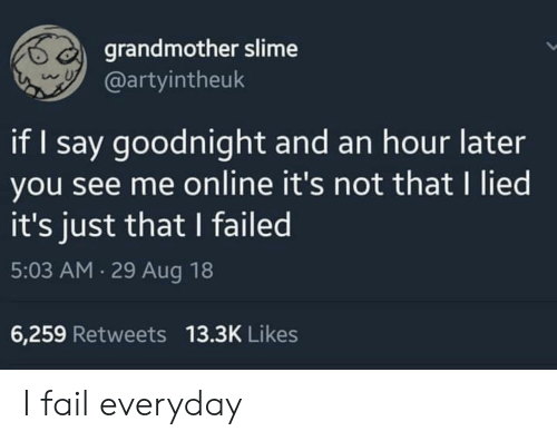 Fail, Online, and Slime: grandmother slime  @artyintheuk  if I say goodnight and an hour later  you see me online it's not that I lied  it's just that I failed  5:03 AM 29 Aug 18  6,259 Retweets 13.3K Likes I fail everyday
