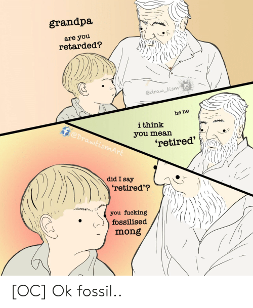 Did I: grandpa  are you  retarded?  edraw tism  he he  ithink  @DrawtismArt  you mean  'retired'  did I say  'retired'?  you fucking  fossilised  mong [OC] Ok fossil..