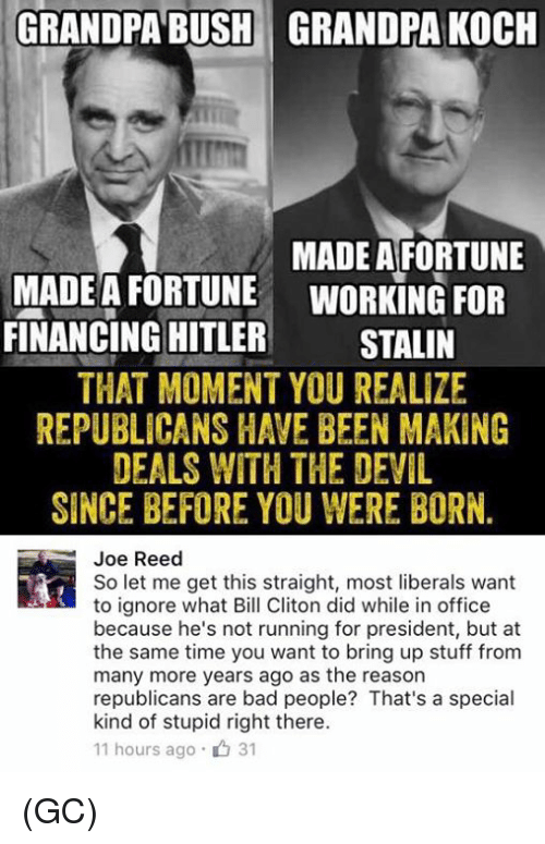 Bad, Finance, and Ignorant: GRANDPA BUSH GRANDPA KOCH  MADE A FORTUNE  MADE A FORTUNE WORKING FOR  FINANCING HITLER  STALIN  THAT MOMENT YOU REALIZE  REPUBLICANS HAVE BEEN MAKING  DEALS WITH THE DEVIL  SINCE BEFORE YOU WERE BORN  Joe Reed  So let me get this straight, most liberals want  to ignore what Bill Cliton did while in office  because he's not running for president, but at  the same time you want to bring up stuff from  many more years ago as the reason  republicans are bad people? That's a special  kind of stupid right there.  11 hours ago 31 (GC)