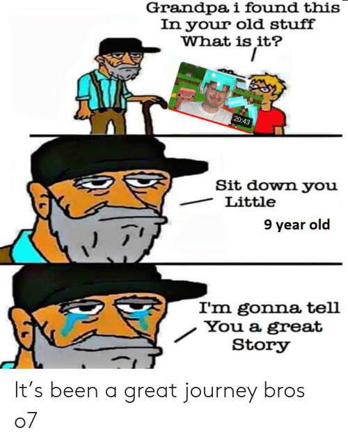Journey, Grandpa, and Stuff: Grandpa i found this  In your old stuff  What is it?  20:43  Sit down you  Little  9 year old  I'm gonna tell  You a great  Story It's been a great journey bros o7
