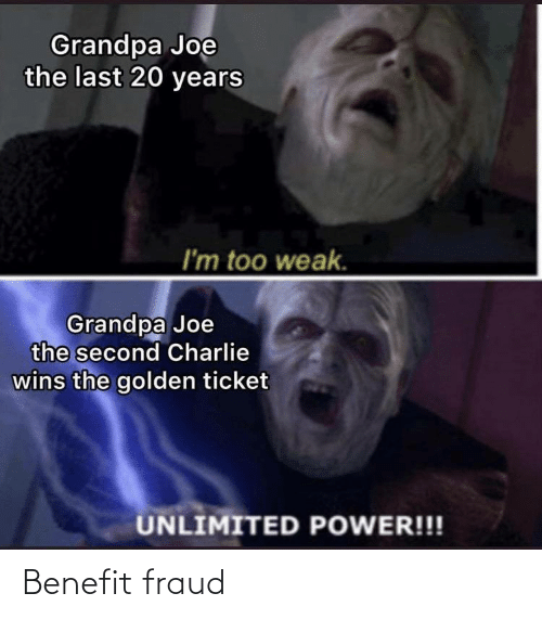Ticket: Grandpa Joe  the last 20 years  I'm too weak.  Grandpa Joe  the second Charlie  wins the golden ticket  UNLIMITED POWER!!! Benefit fraud
