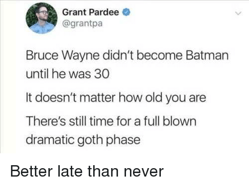 Batman, Time, and Old: Grant Pardee  @grantpa  Bruce Wayne didn't become Batman  until he was 30  It doesn't matter how old you are  There's still time for a full blown  dramatic goth phase Better late than never