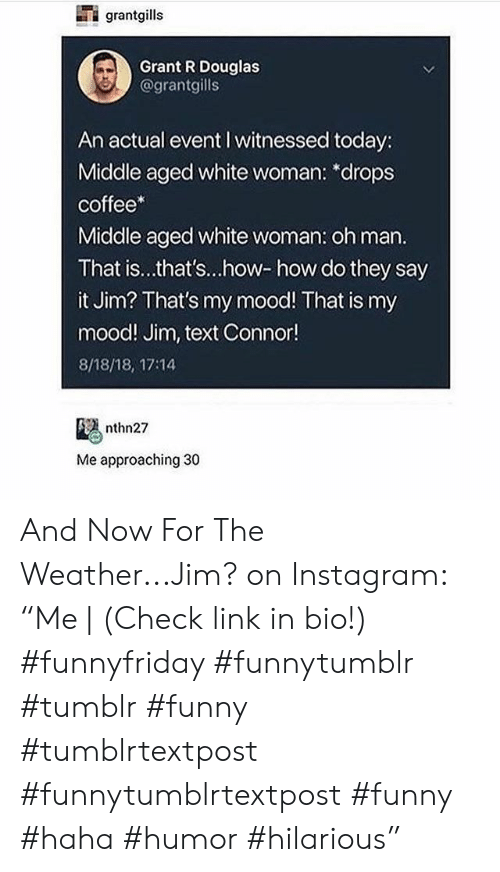 "Funny, Instagram, and Mood: grantgills  Grant R Douglas  @grantgills  An actual event I witnessed today:  Middle aged white woman: *drops  coffee*  Middle aged white woman: oh man.  That is...that's...how-how do they say  it Jim? That's my mood! That is my  mood! Jim, text Connor!  8/18/18, 17:14  nthn27  Me approaching 30 And Now For The Weather...Jim? on Instagram: ""Me 
