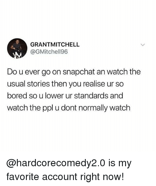 Bored, Memes, and Snapchat: GRANTMITCHELL  @GMitchell96  Do u ever go on snapchat an watch the  usual stories then you realise ur so  bored so u lower ur standards and  watch the ppl u dont normally watch @hardcorecomedy2.0 is my favorite account right now!