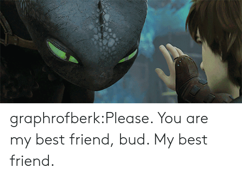 You Are My Best Friend: graphrofberk:Please. You are my best friend, bud. My best friend.