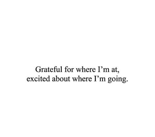 For, Excited, and Grateful: Grateful for where I'm at,  excited about where I'm going.