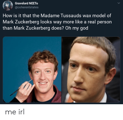 God, Mark Zuckerberg, and Oh My God: Gravelord NEETO  @coherentstates  How is it that the Madame Tussauds wax model of  Mark Zuckerberg looks way more like a real person  than Mark Zuckerberg does? Oh my god me irl