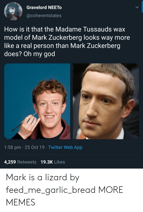 Mark Zuckerberg: Gravelord NEETO  @coherentstates  How is it that the Madame Tussauds wax  model of Mark Zuckerberg looks way more  like a real person than Mark Zuckerberg  does? Oh my god  1:58 pm 25 Oct 19 Twitter Web App  4,259 Retweets 19.3K Likes Mark is a lizard by feed_me_garlic_bread MORE MEMES