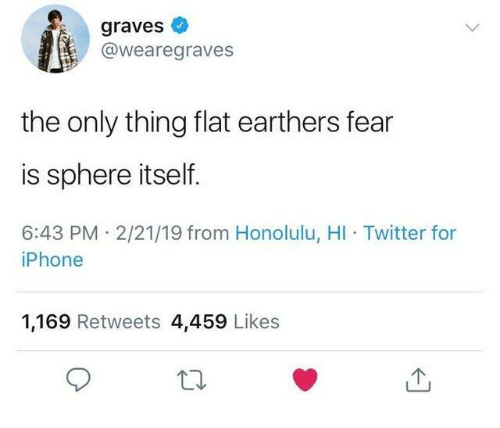 graves: graves  @wearegraves  the only thing flat earthers fear  is sphere itself.  6:43 PM 2/21/19 from Honolulu, HI Twitter for  iPhone  1,169 Retweets 4,459 Likes