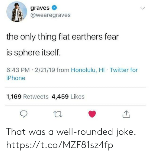 graves: graves  @wearegraves  the only thing flat earthers fear  is sphere itself.  6:43 PM 2/21/19 from Honolulu, HI Twitter for  iPhone  1,169 Retweets 4,459 Likes That was a well-rounded joke. https://t.co/MZF81sz4fp