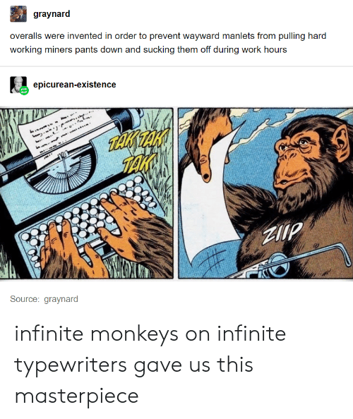 Tumblr, Work, and Working: graynard  overalls were invented in order to prevent wayward manlets from pulling hard  working miners pants down and sucking them off during work hours  epicurean-existence  TAKE  Source: graynard infinite monkeys on infinite typewriters gave us this masterpiece