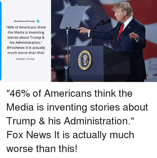 """News, Fox News, and Foxnews: GrealDonaldTrump  """"46% of Americans think  the Media is inventing  stories about Trump &  his Administration.""""  @FoxNews It is actually  much worse than this!  Donald J. Trump  T- """"46% of Americans think the Media is inventing stories about Trump & his Administration."""" Fox News It is actually much worse than this!"""